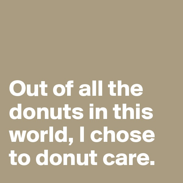 Out of all the donuts in this world, I chose to donut care.