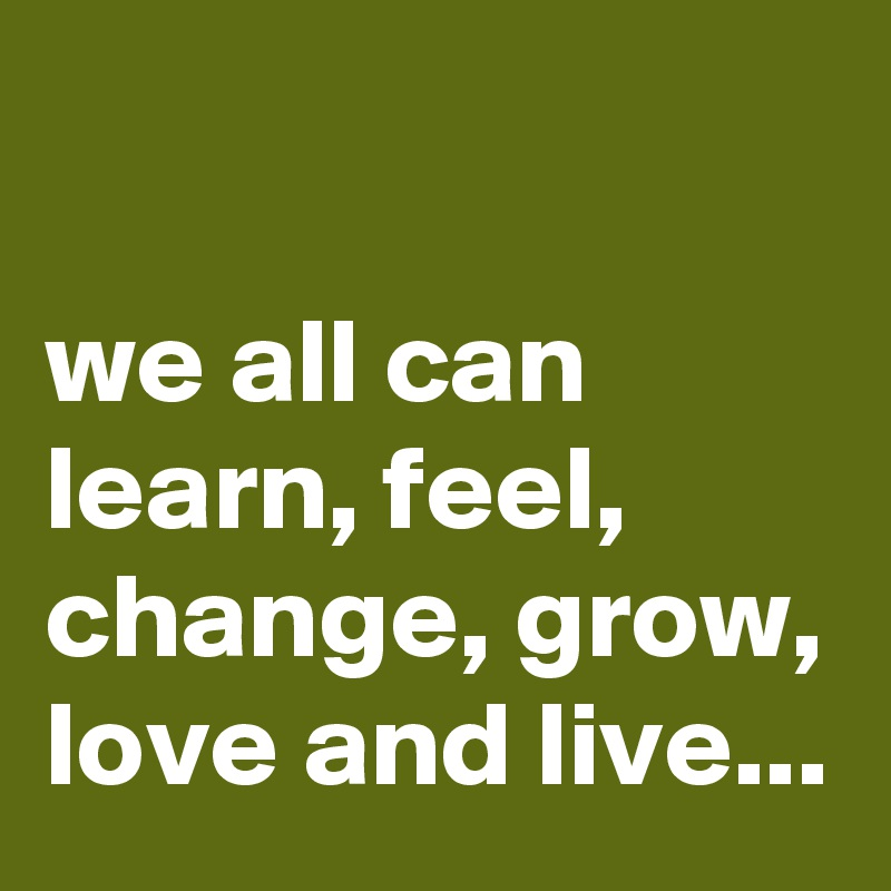 we all can learn, feel, change, grow, love and live...