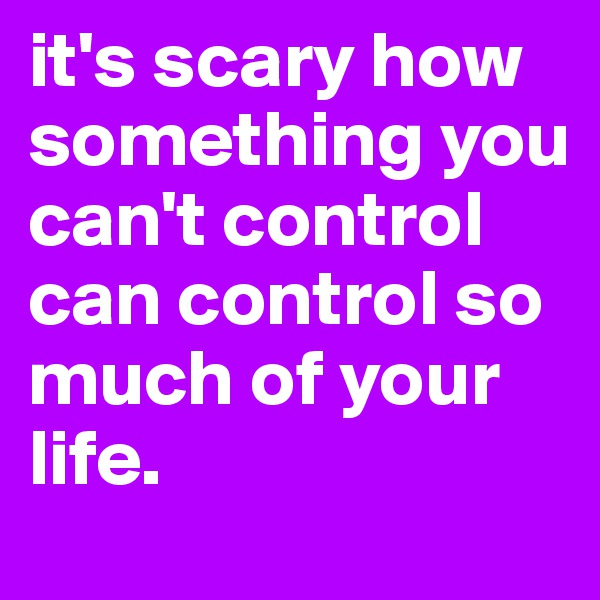 it's scary how something you can't control can control so much of your life.