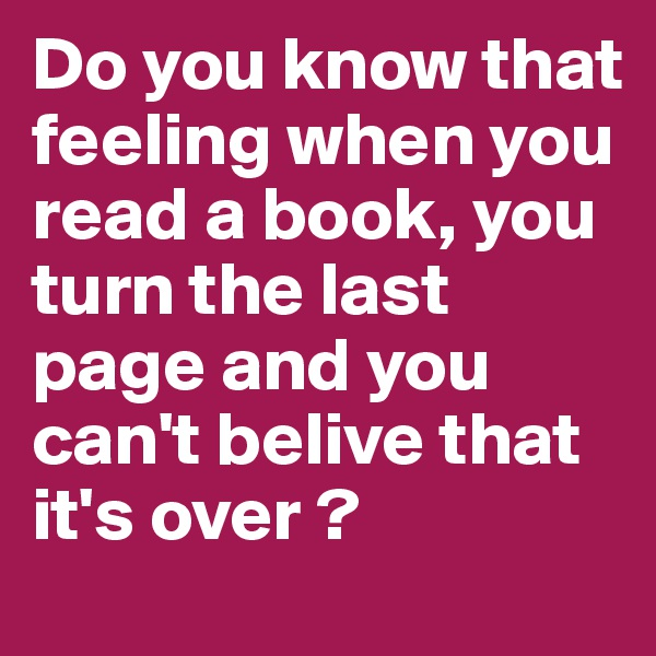 Do you know that feeling when you read a book, you turn the last page and you can't belive that it's over ?