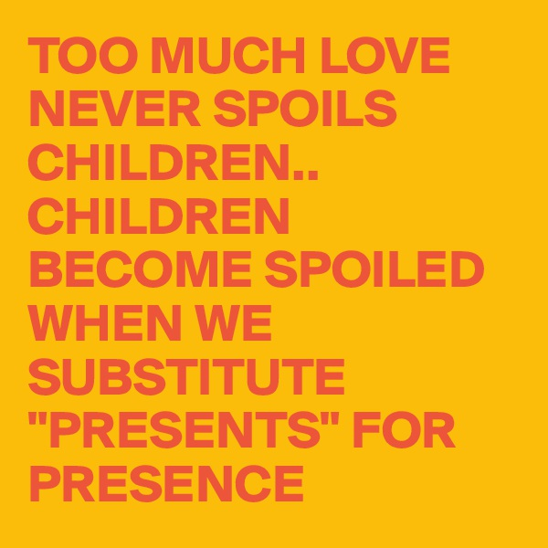"""TOO MUCH LOVE NEVER SPOILS CHILDREN..  CHILDREN BECOME SPOILED WHEN WE SUBSTITUTE """"PRESENTS"""" FOR PRESENCE"""