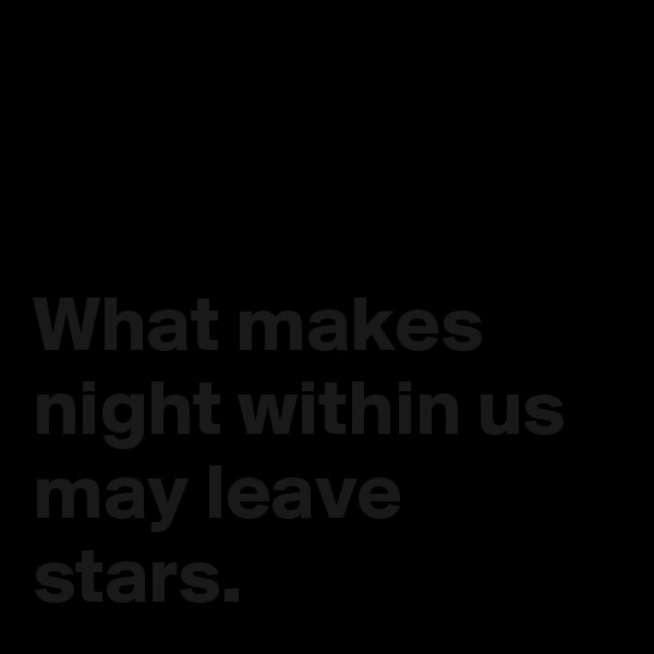 What makes night within us may leave stars.