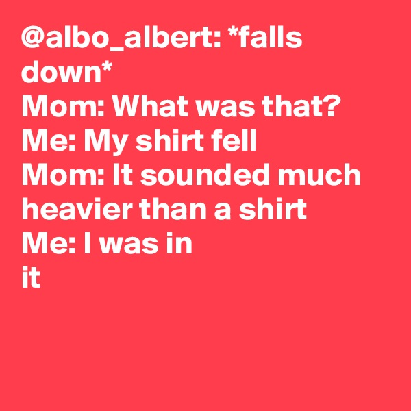 @albo_albert: *falls down*  Mom: What was that?  Me: My shirt fell Mom: It sounded much heavier than a shirt Me: I was in it