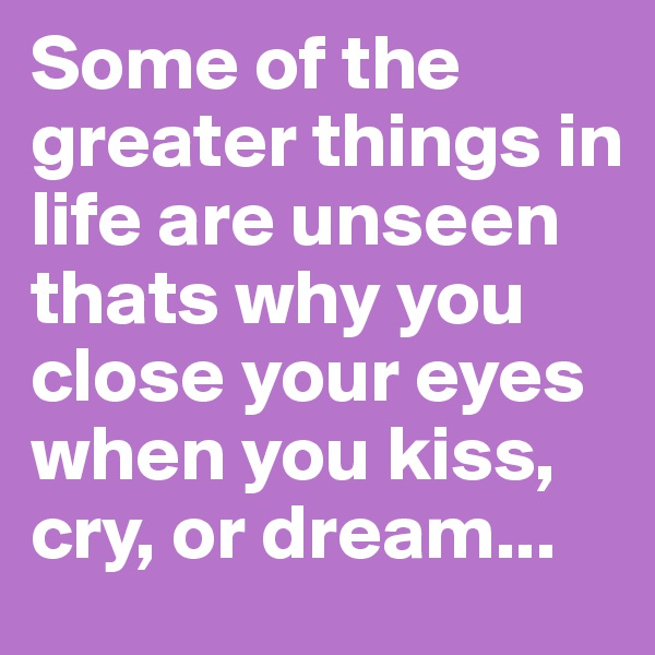 Some of the greater things in life are unseen thats why you close your eyes when you kiss, cry, or dream...