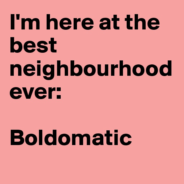 I'm here at the best neighbourhood ever:   Boldomatic