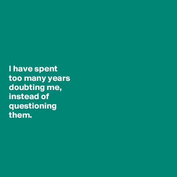 I have spent  too many years  doubting me,  instead of  questioning            them.