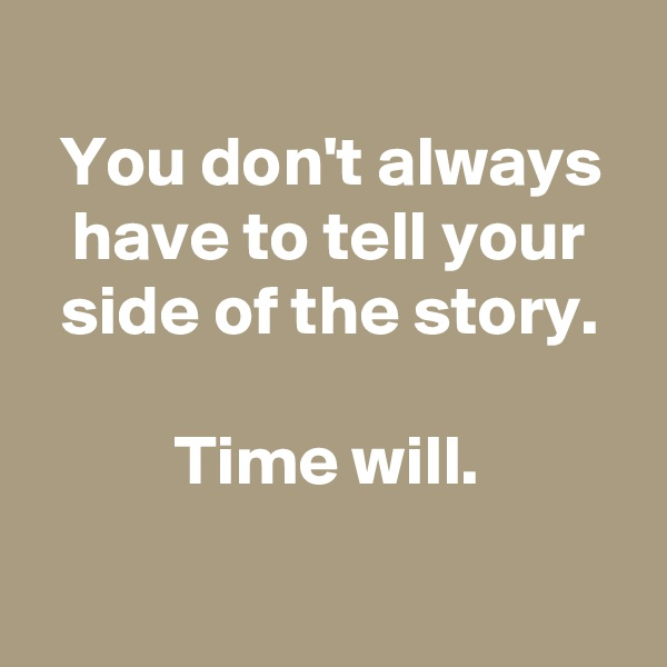 You don't always have to tell your side of the story.  Time will.