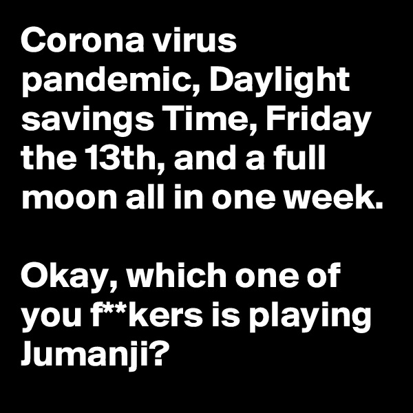 Corona virus pandemic, Daylight savings Time, Friday the 13th, and a full moon all in one week.  Okay, which one of you f**kers is playing Jumanji?