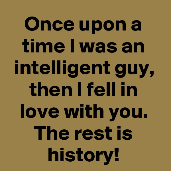 Once upon a time I was an intelligent guy, then I fell in love with you. The rest is history!