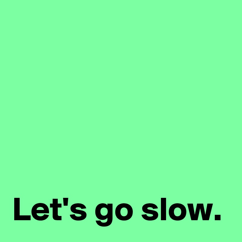 Let's go slow.
