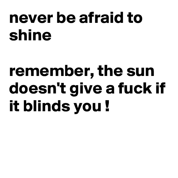 never be afraid to shine   remember, the sun doesn't give a fuck if it blinds you !