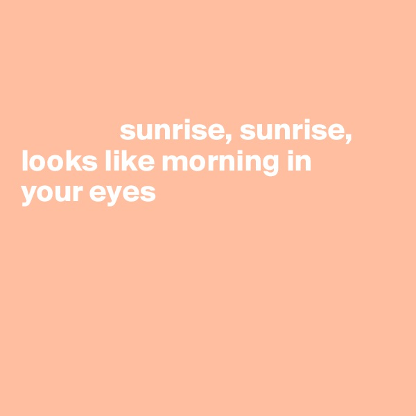 sunrise, sunrise, looks like morning in  your eyes