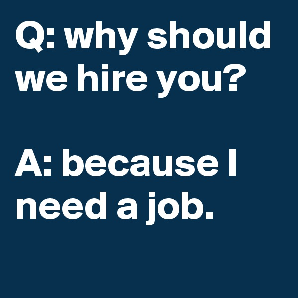 Q: why should we hire you?  A: because I need a job.