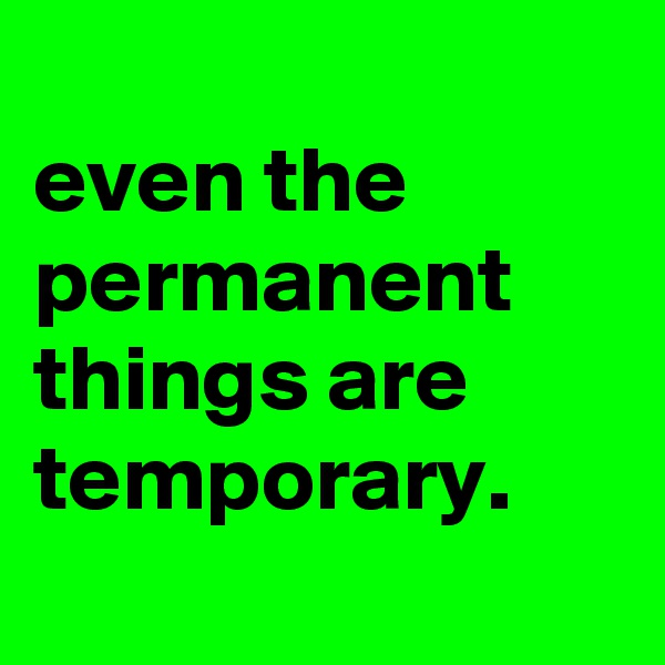 even the permanent things are temporary.