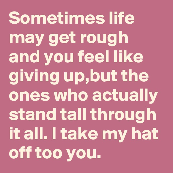 Sometimes life may get rough and you feel like giving up,but the ones who actually stand tall through it all. I take my hat off too you.