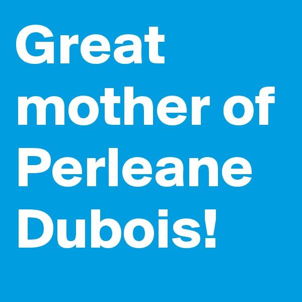 Great mother of Perleane Dubois!