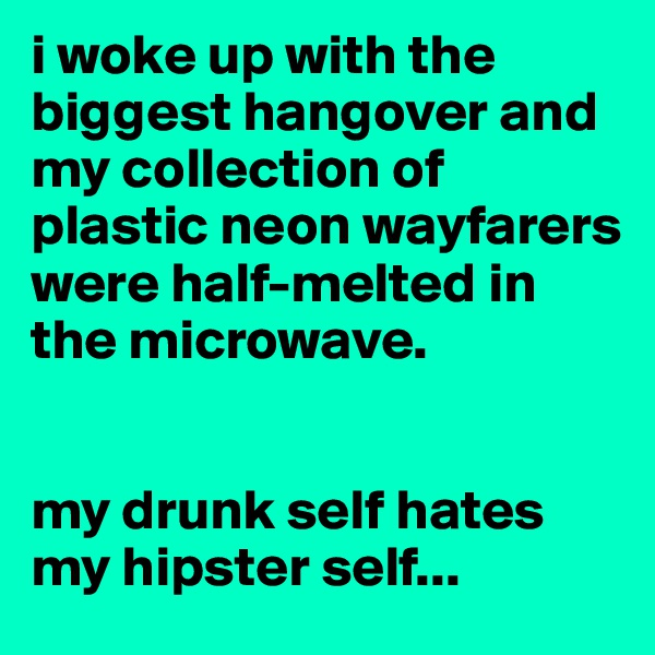 i woke up with the biggest hangover and my collection of plastic neon wayfarers were half-melted in the microwave.    my drunk self hates my hipster self...