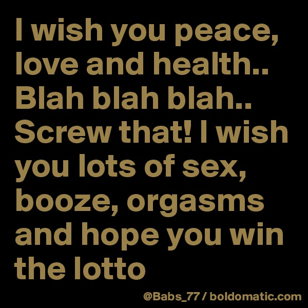 I wish you peace, love and health.. Blah blah blah.. Screw that! I wish you lots of sex, booze, orgasms and hope you win the lotto