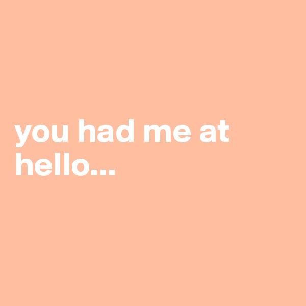 you had me at hello...