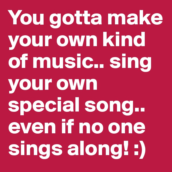 You gotta make your own kind of music.. sing your own special song.. even if no one sings along! :)