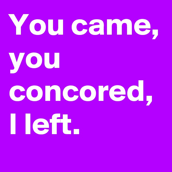You came,  you concored, I left.
