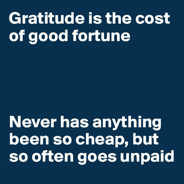 Gratitude is the cost of good fortune     Never has anything been so cheap, but so often goes unpaid