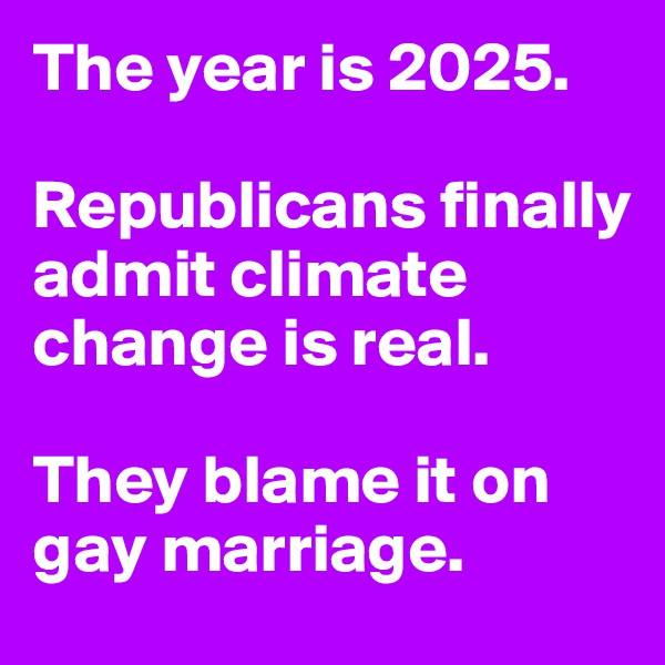 The year is 2025.  Republicans finally admit climate change is real.  They blame it on gay marriage.