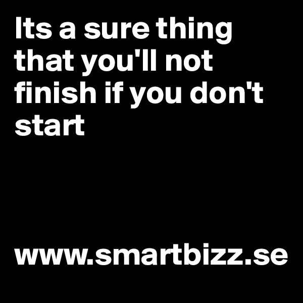 Its a sure thing that you'll not finish if you don't start                                    www.smartbizz.se