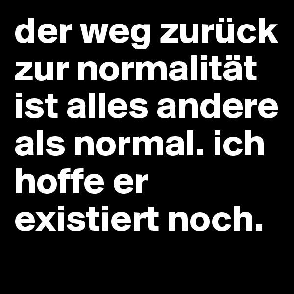 der weg zurück zur normalität ist alles andere als normal. ich hoffe er existiert noch.