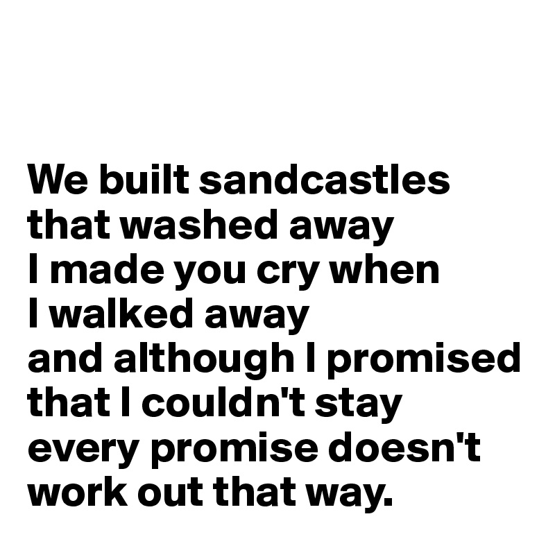 We built sandcastles that washed away I made you cry when  I walked away and although I promised that I couldn't stay every promise doesn't    work out that way.