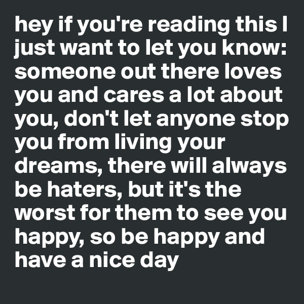 hey if you're reading this I just want to let you know:  someone out there loves you and cares a lot about you, don't let anyone stop you from living your dreams, there will always be haters, but it's the worst for them to see you happy, so be happy and  have a nice day