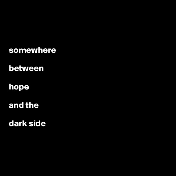 somewhere    between   hope   and the   dark side