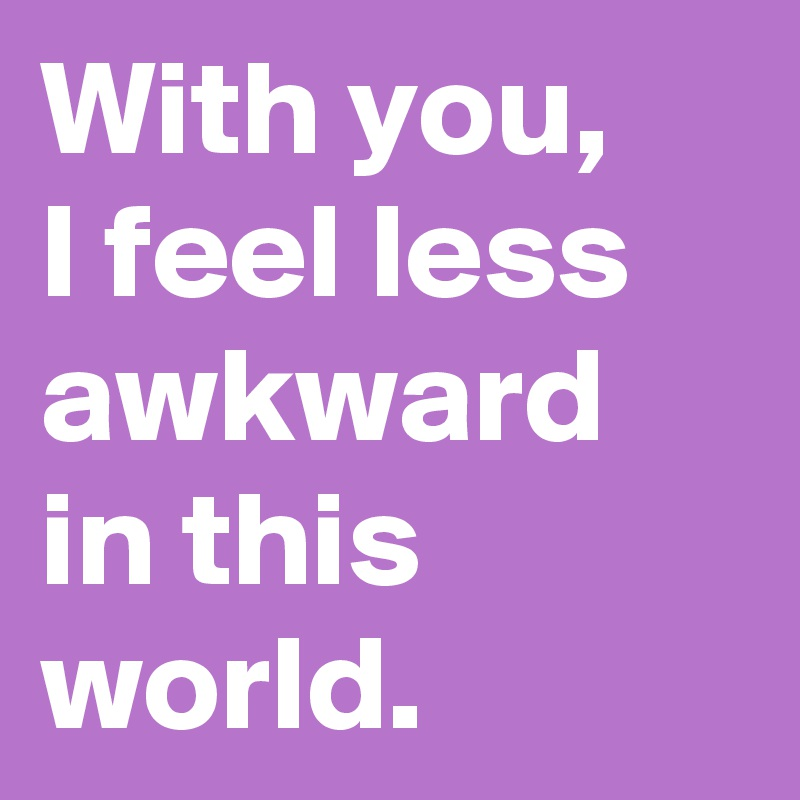 With you, I feel less awkward in this world.