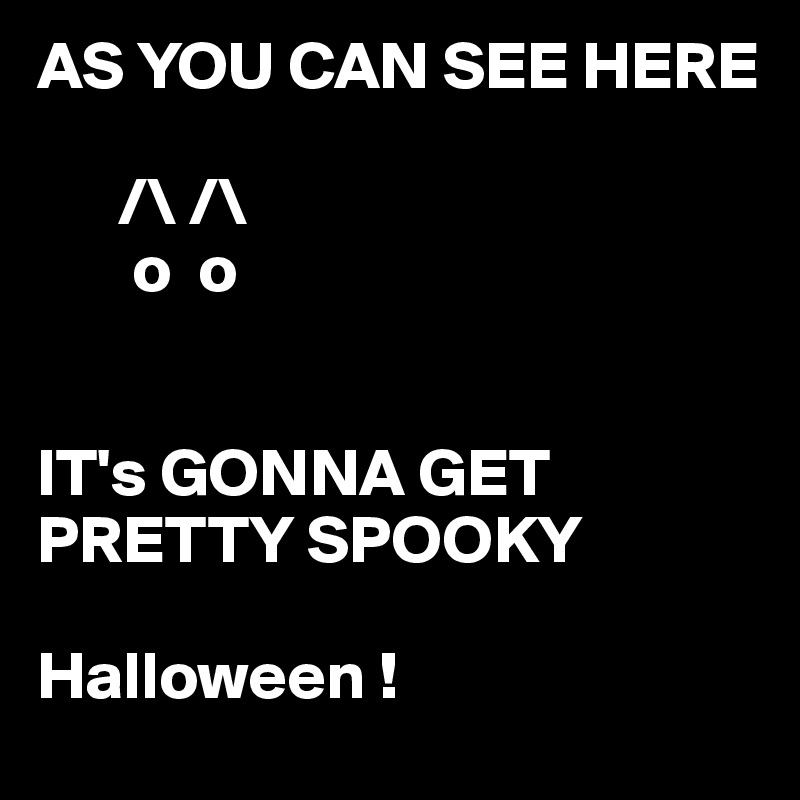 AS YOU CAN SEE HERE              /\ /\        o  o   IT's GONNA GET PRETTY SPOOKY   Halloween !