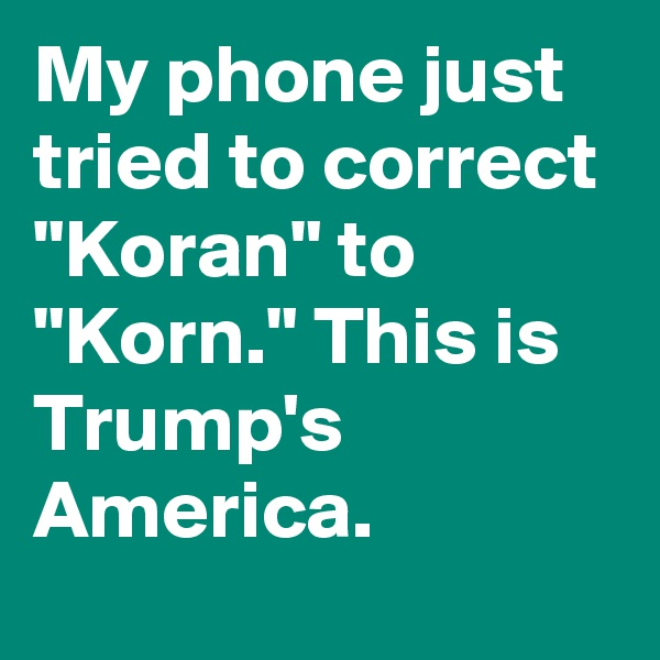 "My phone just tried to correct ""Koran"" to ""Korn."" This is Trump's America."