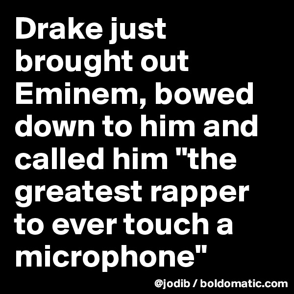 """Drake just brought out Eminem, bowed down to him and called him """"the greatest rapper to ever touch a microphone"""""""