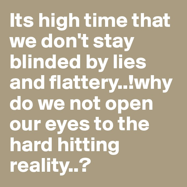 Its high time that we don't stay blinded by lies and flattery..!why do we not open our eyes to the hard hitting reality..?