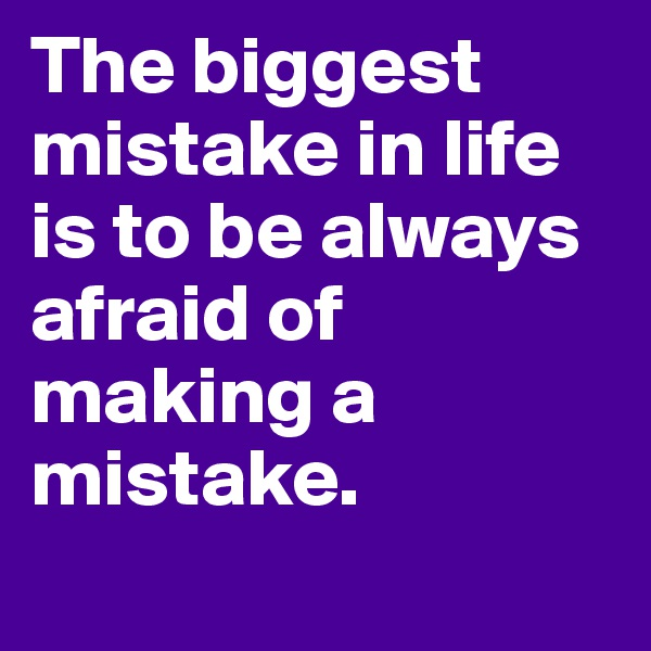 The biggest mistake in life is to be always afraid of making a mistake.