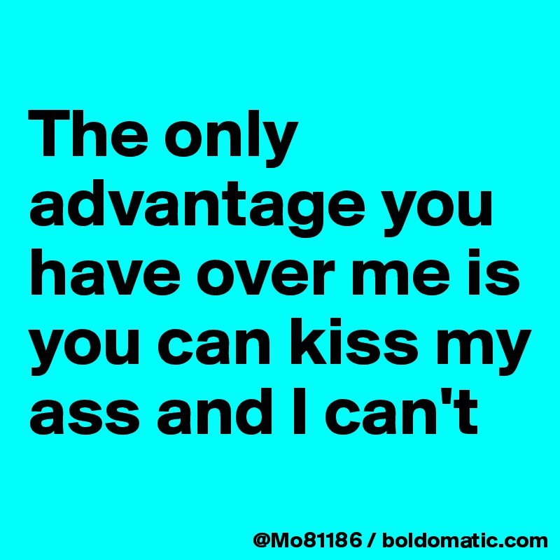 The only advantage you have over me is you can kiss my ass and I can't