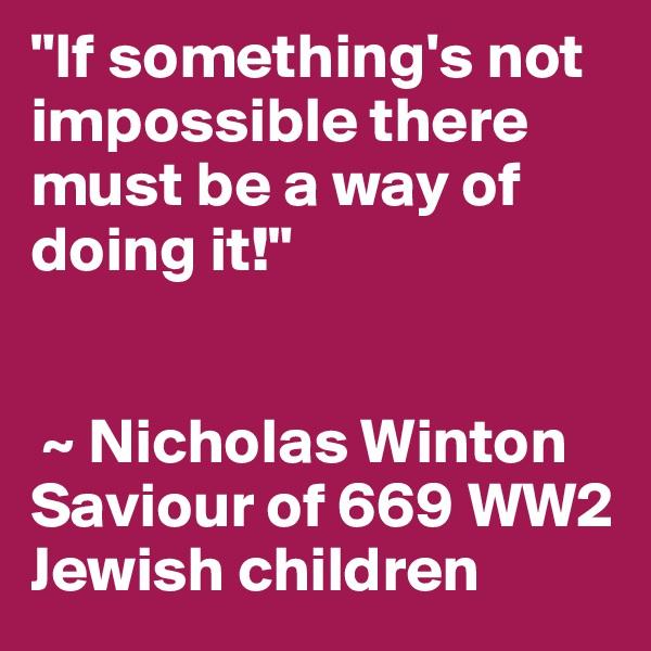 """If something's not impossible there must be a way of doing it!""    ~ Nicholas Winton  Saviour of 669 WW2 Jewish children"