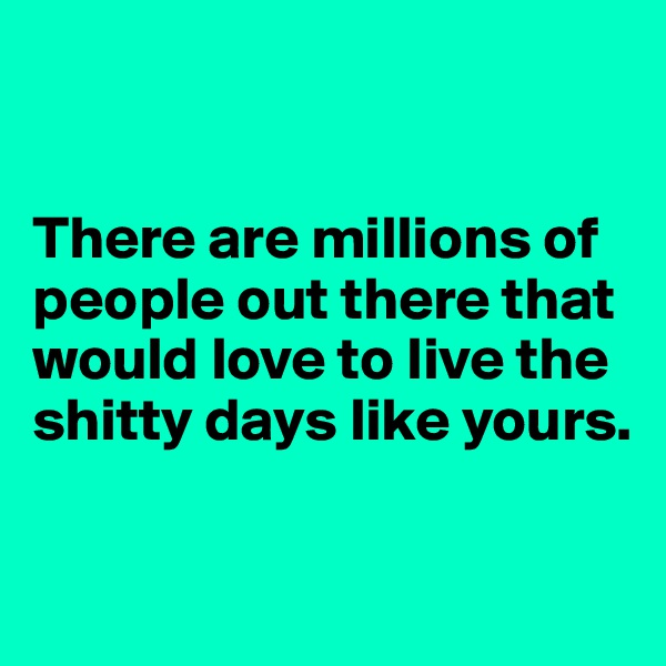 There are millions of people out there that would love to live the shitty days like yours.