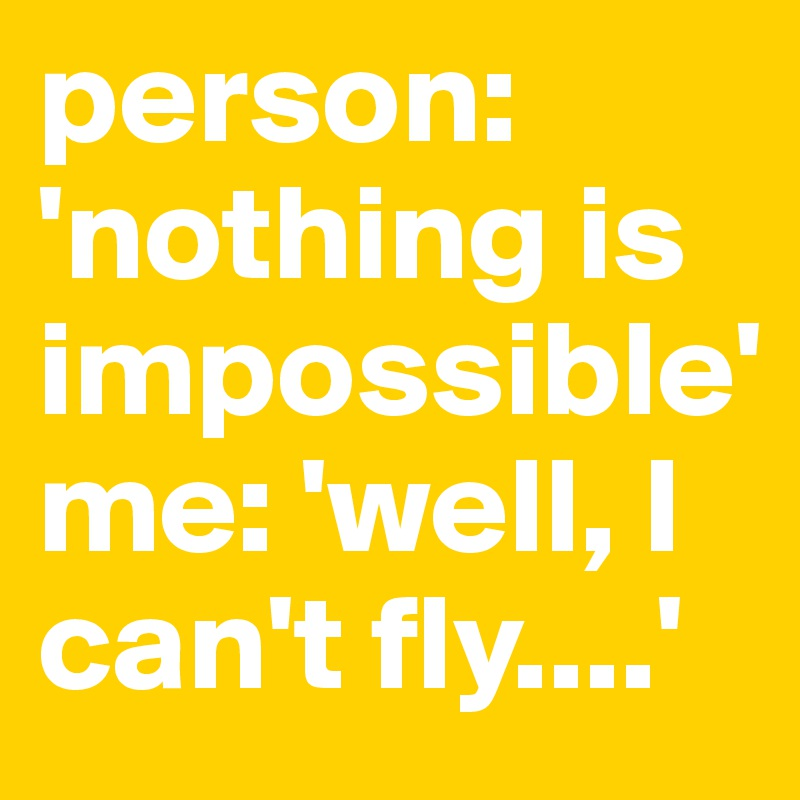person: 'nothing is impossible' me: 'well, I can't fly....'