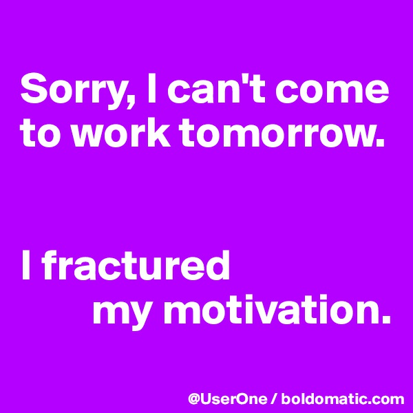 Sorry, I can't come to work tomorrow.   I fractured         my motivation.