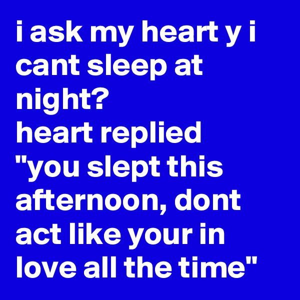 """i ask my heart y i cant sleep at night?  heart replied """"you slept this afternoon, dont act like your in love all the time"""""""