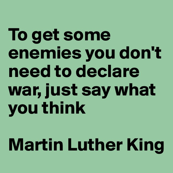 To get some enemies you don't need to declare war, just say what you think  Martin Luther King
