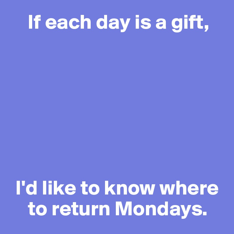 If each day is a gift,         I'd like to know where      to return Mondays.