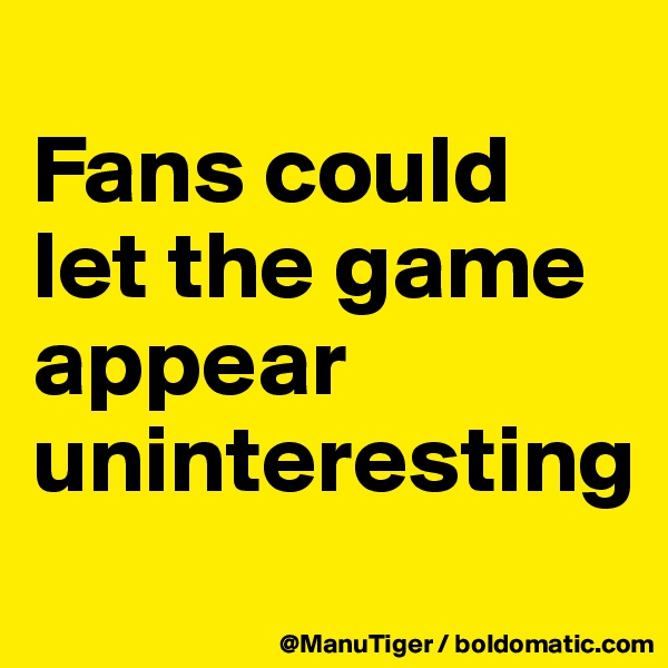 Fans could let the game appear uninteresting