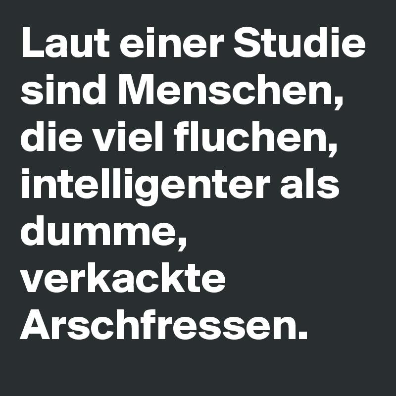 Laut einer Studie sind Menschen, die viel fluchen, intelligenter als dumme, verkackte Arschfressen.