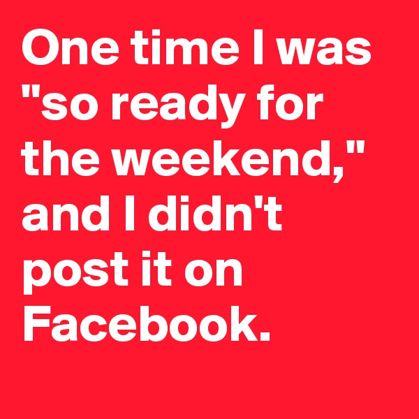 "One time I was ""so ready for the weekend,"" and I didn't post it on Facebook."
