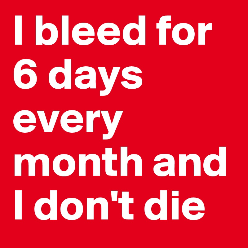 I bleed for 6 days every month and I don't die